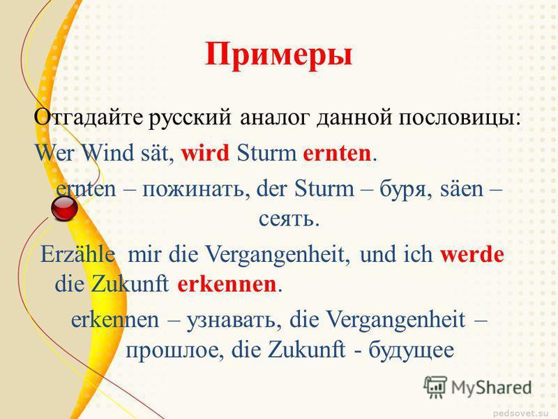 Примеры Отгадайте русский аналог данной пословицы: Wer Wind sät, wird Sturm ernten. ernten – пожинать, der Sturm – буря, säen – сеять. Erzähle mir die Vergangenheit, und ich werde die Zukunft erkennen. erkennen – узнавать, die Vergangenheit – прошлое