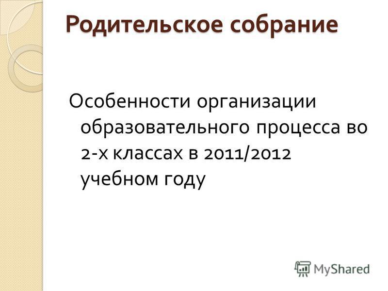 Родительское собрание Особенности организации образовательного процесса во 2- х классах в 2011/2012 учебном году