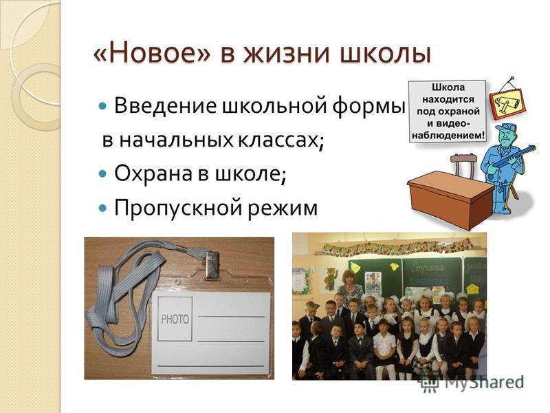 « Новое » в жизни школы Введение школьной формы в начальных классах ; Охрана в школе ; Пропускной режим