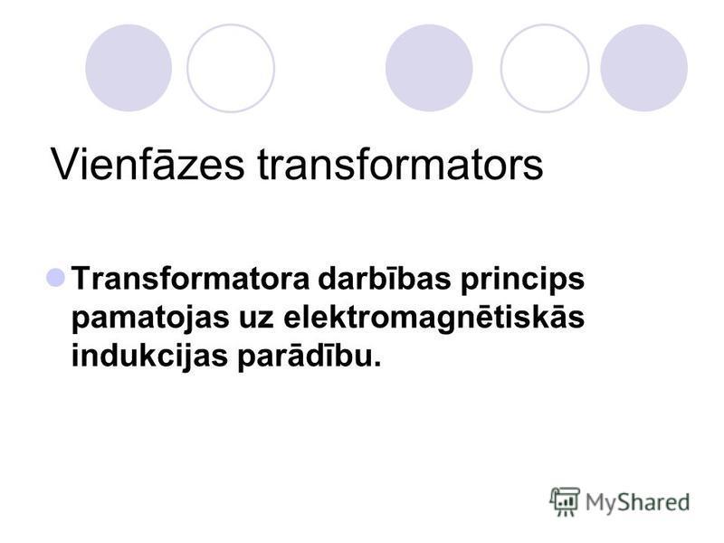 Vienfāzes transformators Transformatora darbības princips pamatojas uz elektromagnētiskās indukcijas parādību.