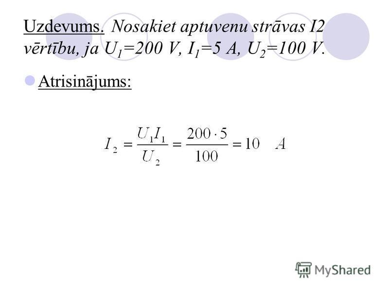 Uzdevums. Nosakiet aptuvenu strāvas I2 vērtību, ja U 1 =200 V, I 1 =5 A, U 2 =100 V. Atrisinājums: