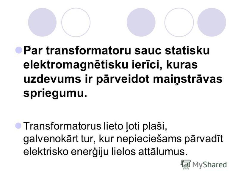 Par transformatoru sauc statisku elektromagnētisku ierīci, kuras uzdevums ir pārveidot maiņstrāvas spriegumu. Transformatorus lieto ļoti plaši, galvenokārt tur, kur nepieciešams pārvadīt elektrisko enerģiju lielos attālumus.