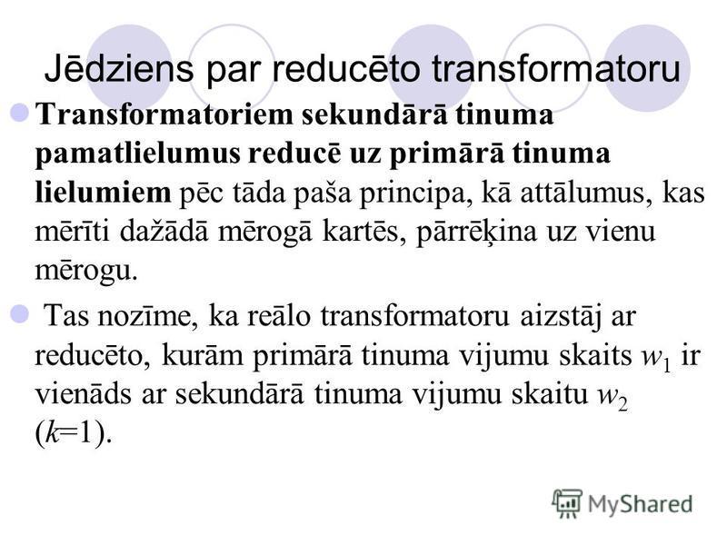 Jēdziens par reducēto transformatoru Transformatoriem sekundārā tinuma pamatlielumus reducē uz primārā tinuma lielumiem pēc tāda paša principa, kā attālumus, kas mērīti dažādā mērogā kartēs, pārrēķina uz vienu mērogu. Tas nozīme, ka reālo transformat