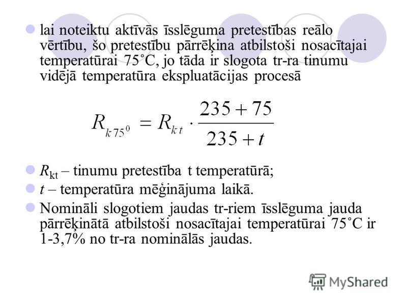 lai noteiktu aktīvās īsslēguma pretestības reālo vērtību, šo pretestību pārrēķina atbilstoši nosacītajai temperatūrai 75˚C, jo tāda ir slogota tr-ra tinumu vidējā temperatūra ekspluatācijas procesā R kt – tinumu pretestība t temperatūrā; t – temperat