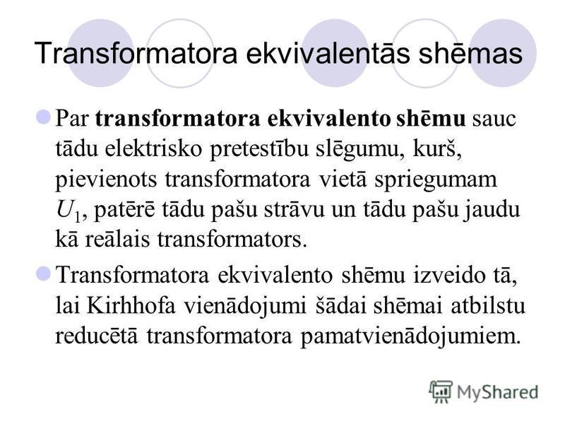 Transformatora ekvivalentās shēmas Par transformatora ekvivalento shēmu sauc tādu elektrisko pretestību slēgumu, kurš, pievienots transformatora vietā spriegumam U 1, patērē tādu pašu strāvu un tādu pašu jaudu kā reālais transformators. Transformator