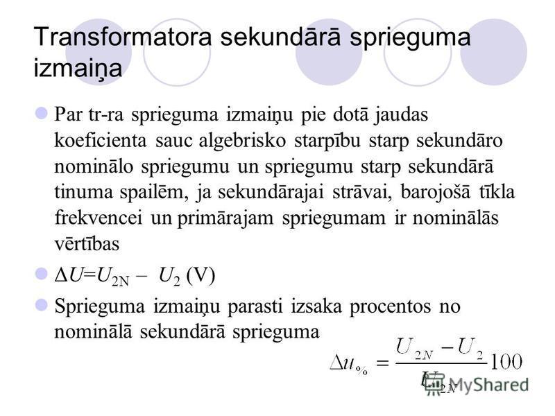 Transformatora sekundārā sprieguma izmaiņa Par tr-ra sprieguma izmaiņu pie dotā jaudas koeficienta sauc algebrisko starpību starp sekundāro nominālo spriegumu un spriegumu starp sekundārā tinuma spailēm, ja sekundārajai strāvai, barojošā tīkla frekve