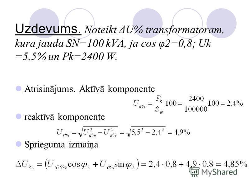 Uzdevums. Noteikt ΔU% transformatoram, kura jauda SN=100 kVA, ja cos φ2=0,8; Uk =5,5% un Pk=2400 W. Atrisinājums. Aktīvā komponente reaktīvā komponente Sprieguma izmaiņa