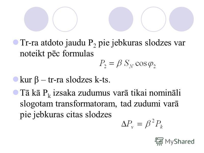 Tr-ra atdoto jaudu P 2 pie jebkuras slodzes var noteikt pēc formulas kur β – tr-ra slodzes k-ts. Tā kā P k izsaka zudumus varā tikai nomināli slogotam transformatoram, tad zudumi varā pie jebkuras citas slodzes