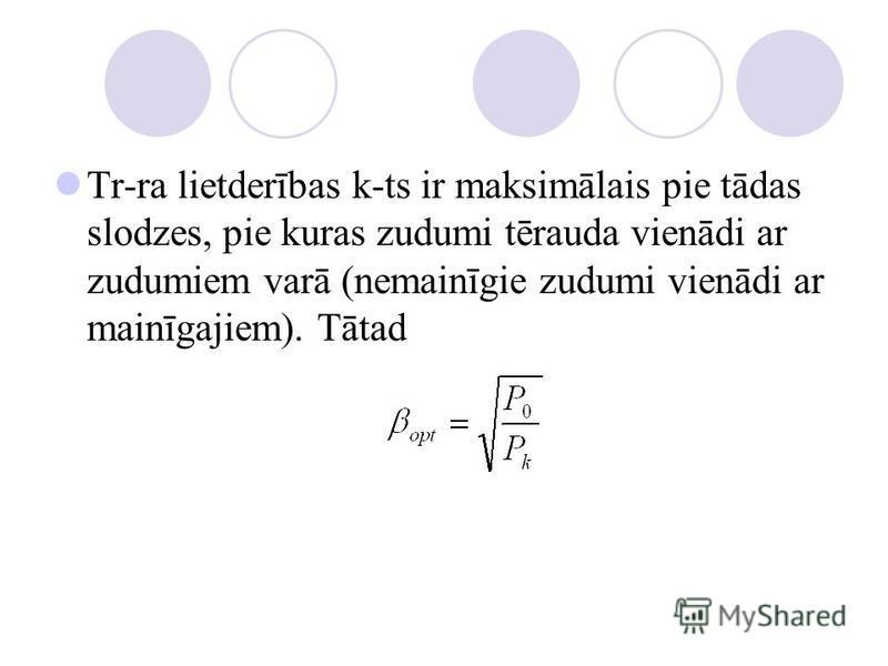 Tr-ra lietderības k-ts ir maksimālais pie tādas slodzes, pie kuras zudumi tērauda vienādi ar zudumiem varā (nemainīgie zudumi vienādi ar mainīgajiem). Tātad