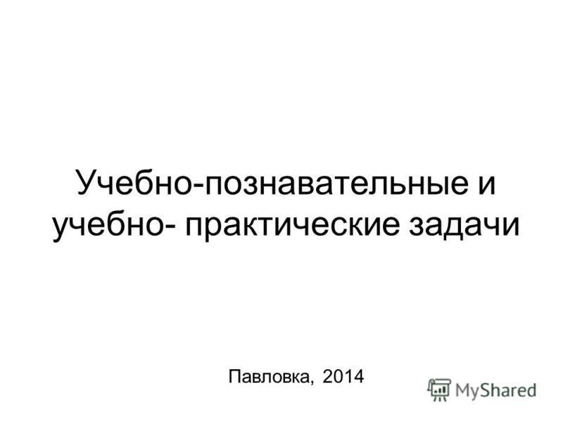 Учебно-познавательные и учебно- практические задачи Павловка, 2014
