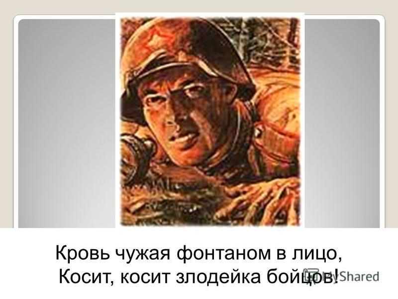 Кровь чужая фонтаном в лицо, Косит, косит злодейка бойцов!