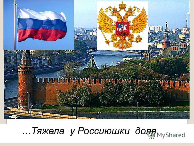 …Тяжела у Россиюшки доля.