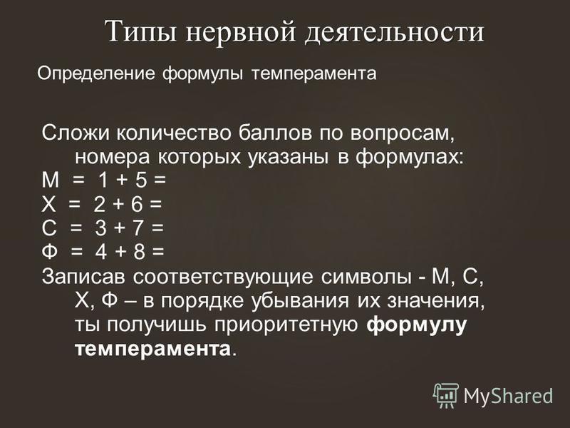 Типы нервной деятельности Типы нервной деятельности Определение формулы темперамента Сложи количество баллов по вопросам, номера которых указаны в формулах: М = 1 + 5 = Х = 2 + 6 = С = 3 + 7 = Ф = 4 + 8 = Записав соответствующие символы - М, С, Х, Ф