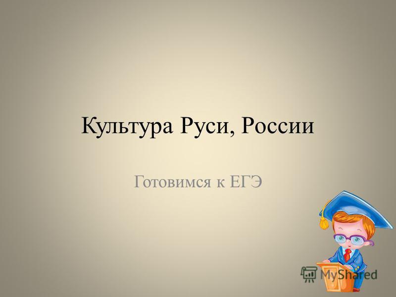 Культура Руси, России Готовимся к ЕГЭ