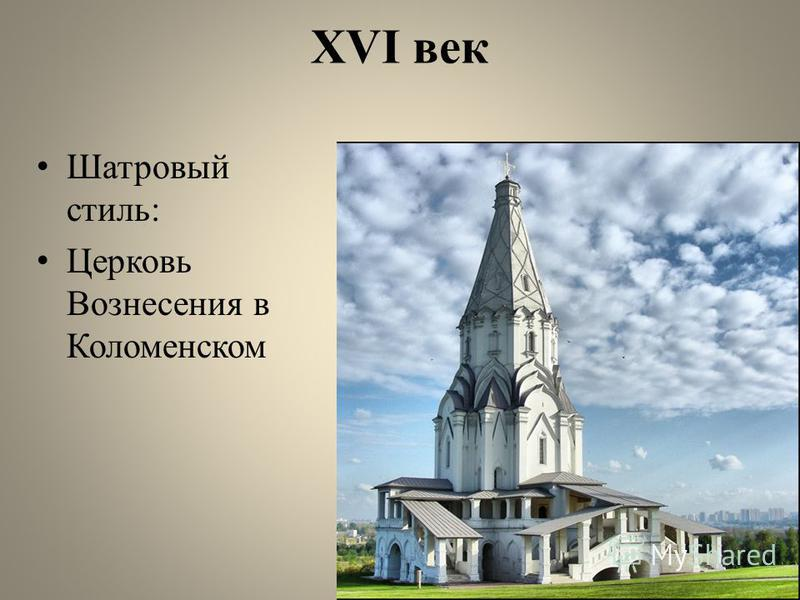 XVI век Шатровый стиль: Церковь Вознесения в Коломенском