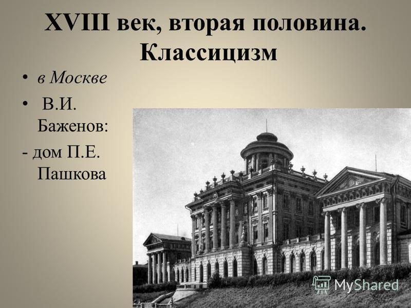 XVIII век, вторая половина. Классицизм в Москве В.И. Баженов: - дом П.Е. Пашкова