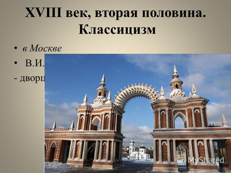 XVIII век, вторая половина. Классицизм в Москве В.И. Баженов: - дворцово-парковый ансамбль в Царицыне