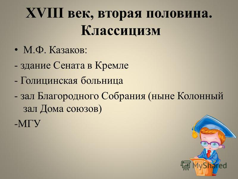 XVIII век, вторая половина. Классицизм М.Ф. Казаков: - здание Сената в Кремле - Голицинская больница - зал Благородного Собрания (ныне Колонный зал Дома союзов) -МГУ