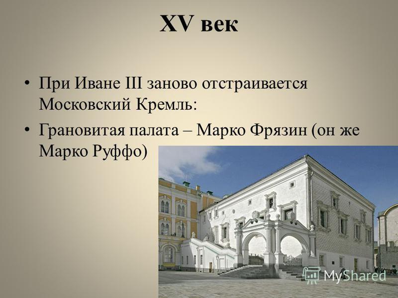 XV век При Иване III заново отстраивается Московский Кремль: Грановитая палата – Марко Фрязин (он же Марко Руффо)