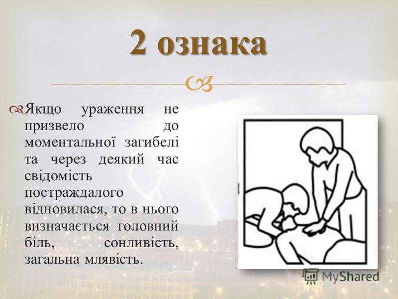 Якщо ураження не призвело до моментальної загибелі та через деякий час свідомість постраждалого відновилася, то в нього визначається головний біль, сонливість, загальна млявість. 2 ознака