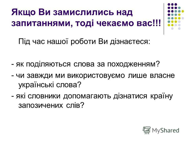 Якщо Ви замислились над запитаннями, тоді чекаємо вас!!! Під час нашої роботи Ви дізнаєтеся: - як поділяються слова за походженням? - чи завжди ми використовуємо лише власне українські слова? - які словники допомагають дізнатися країну запозичених сл