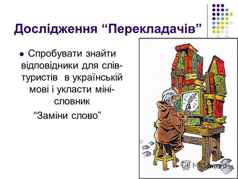 Дослідження Перекладачів Спробувати знайти відповідники для слів- туристів в українській мові і укласти міні- словник Заміни слово