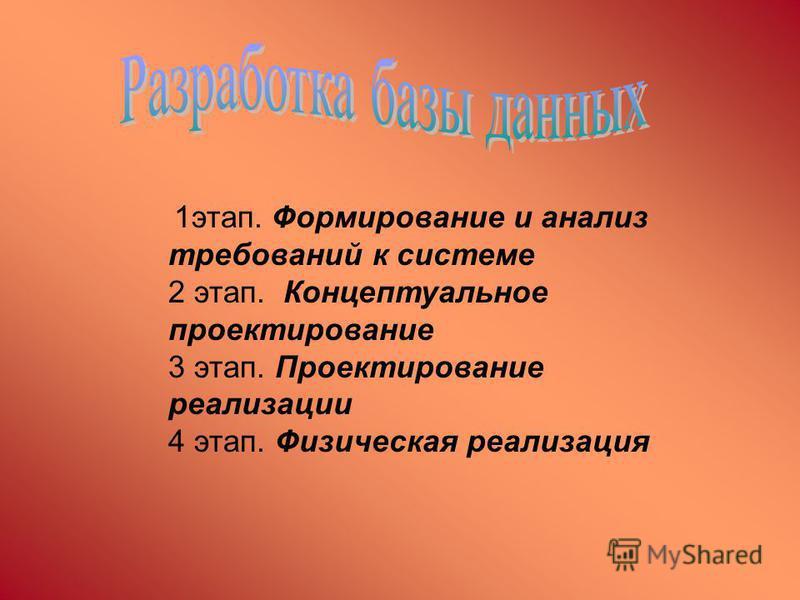1 этап. Формирование и анализ требований к системе 2 этап. Концептуальное проектирование 3 этап. Проектирование реализации 4 этап. Физическая реализация