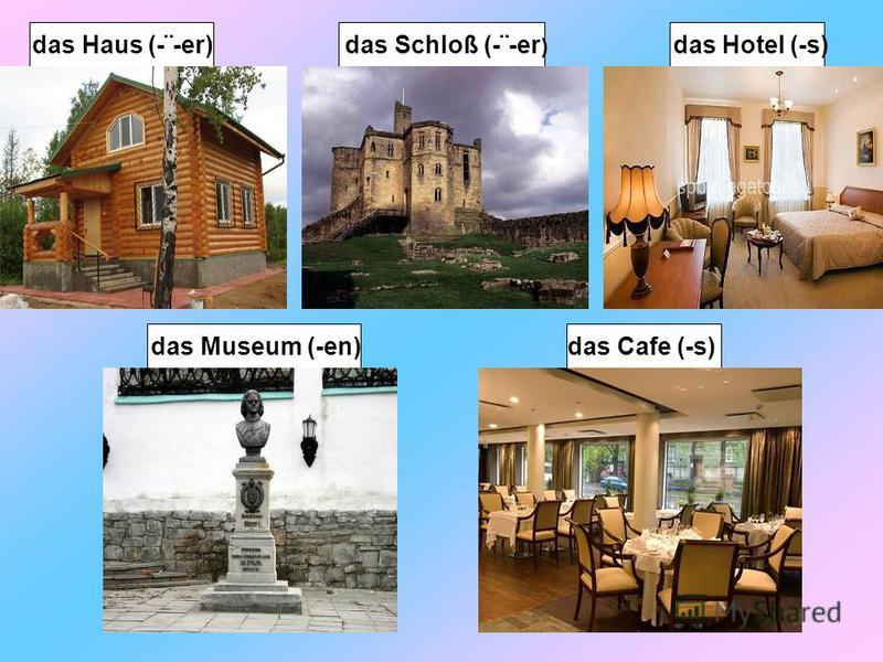 das Hotel (-s) das Museum (-en) das Cafe (-s) das Haus (-¨-er) das Schloß (-¨-er )