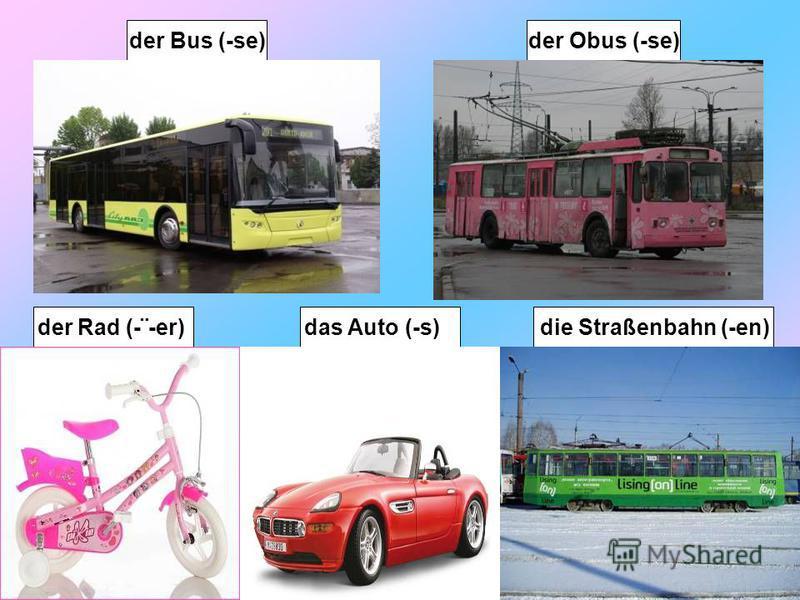 der Obus (-se) die Straßenbahn (-en) der Bus (-se) der Rad (-¨-er)das Auto (-s)