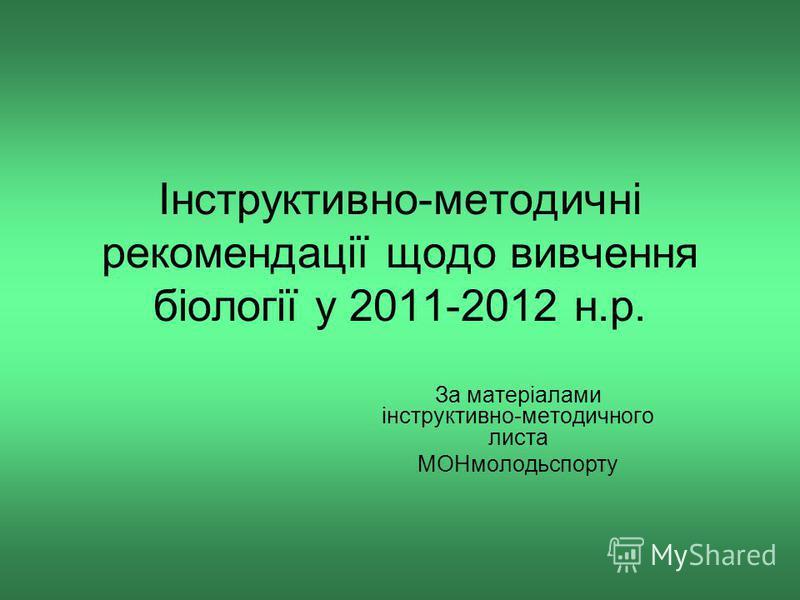 Інструктивно-методичні рекомендації щодо вивчення біології у 2011-2012 н.р. За матеріалами інструктивно-методичного листа МОНмолодьспорту