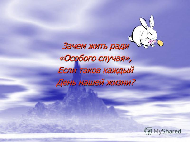 Зачем жить ради «Особого случая», Если таков каждый День нашей жизни?