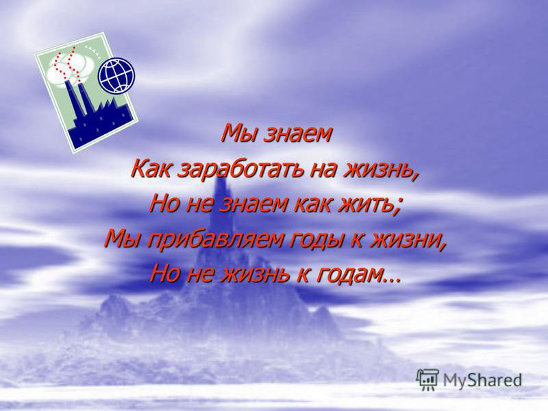 Мы знаем Как заработать на жизнь, Но не знаем как жить; Мы прибавляем годы к жизни, Но не жизнь к годам…