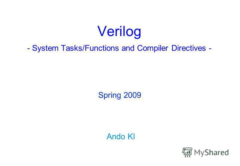 Verilog - System Tasks/Functions and Compiler Directives - Ando KI Spring 2009