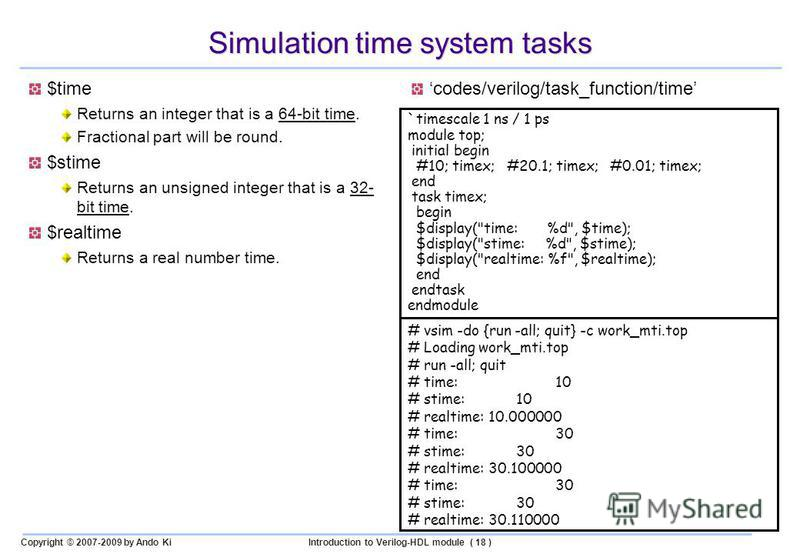 Copyright © 2007-2009 by Ando KiIntroduction to Verilog-HDL module ( 18 ) Simulation time system tasks $time Returns an integer that is a 64-bit time. Fractional part will be round. $stime Returns an unsigned integer that is a 32- bit time. $realtime