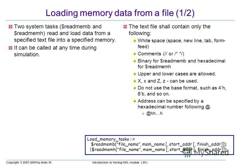 Copyright © 2007-2009 by Ando KiIntroduction to Verilog-HDL module ( 20 ) Loading memory data from a file (1/2) Two system tasks ($readmemb and $readmemh) read and load data from a specified text file into a specified memory. It can be called at any