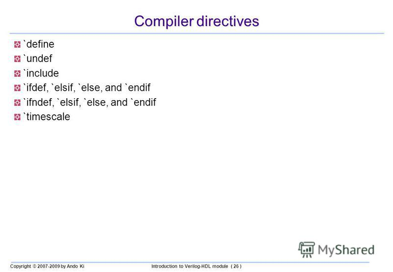Copyright © 2007-2009 by Ando KiIntroduction to Verilog-HDL module ( 26 ) Compiler directives `define `undef `include `ifdef, `elsif, `else, and `endif `ifndef, `elsif, `else, and `endif `timescale