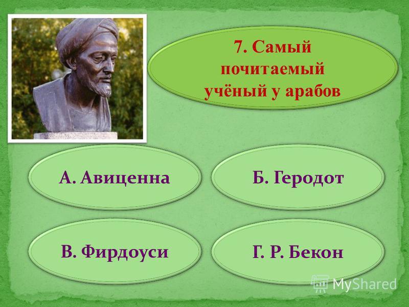 7. Самый почитаемый учёный у арабов А. Авиценна В. Фирдоуси Г. Р. Бекон Б. Геродот