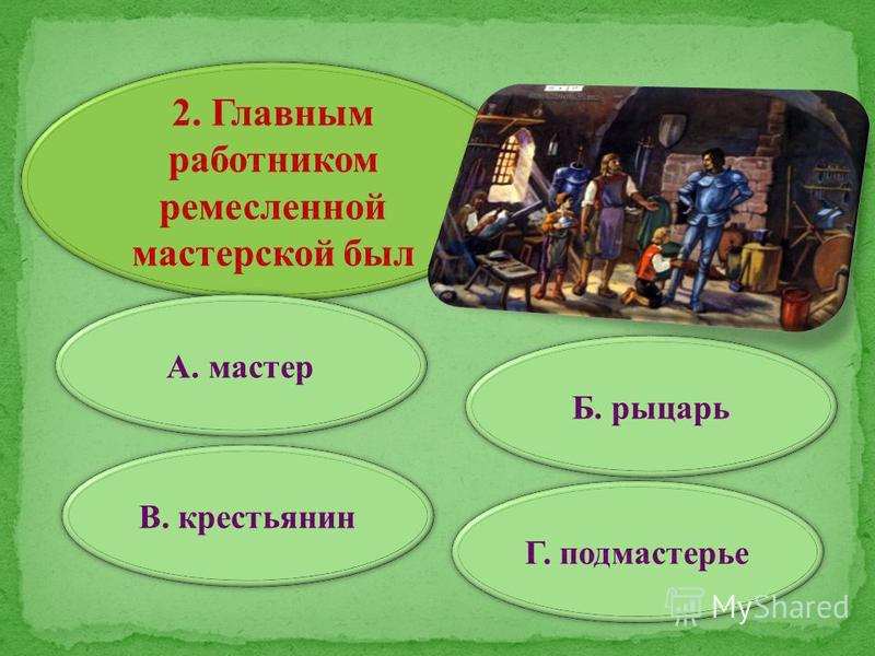 2. Главным работником ремесленной мастерской был А. мастер В. крестьянин Г. подмастерье Б. рыцарь