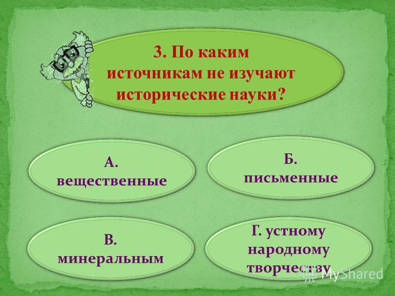 3. По каким источникам не изучают исторические науки? А. вещественные В. минеральным Г. устному народному творчеству Б. письменные