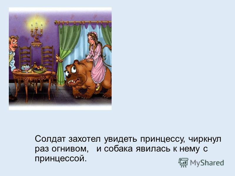 Солдат захотел увидеть принцессу, чиркнул раз огнивом, и собака явилась к нему с принцессой.