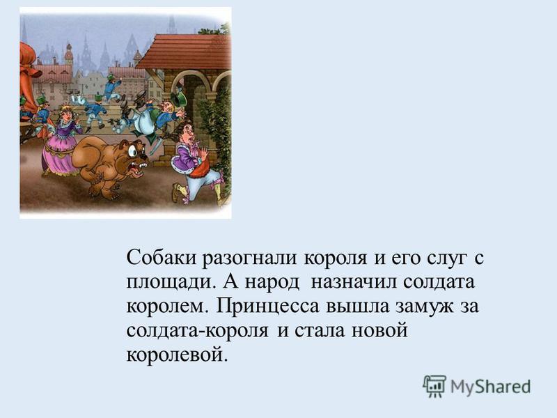 Собаки разогнали короля и его слуг с площади. А народ назначил солдата королем. Принцесса вышла замуж за солдата-короля и стала новой королевой.