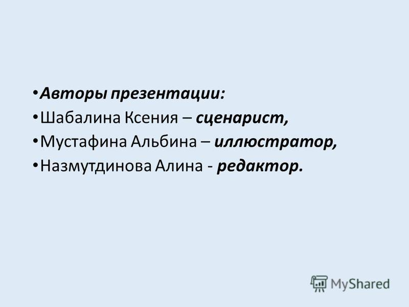 Авторы презентации: Шабалина Ксения – сценарист, Мустафина Альбина – иллюстратор, Назмутдинова Алина - редактор.