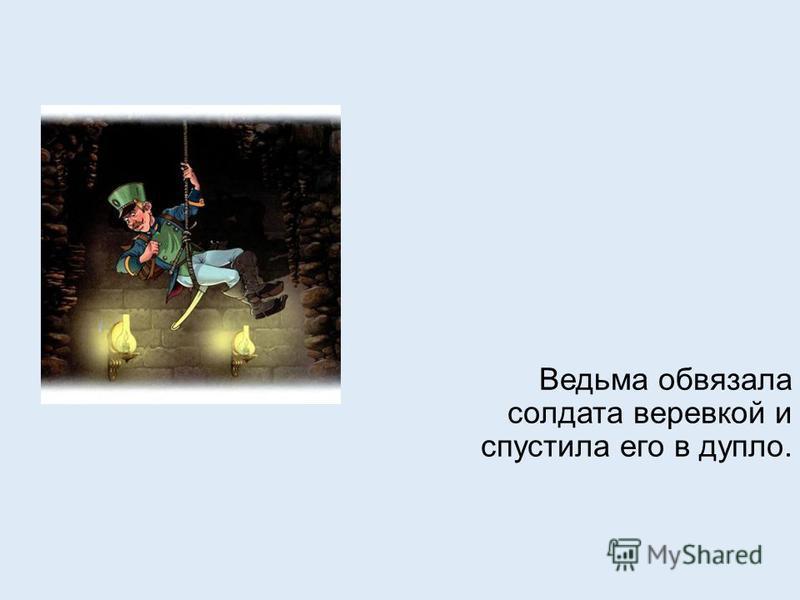 Ведьма обвязала солдата веревкой и спустила его в дупло.