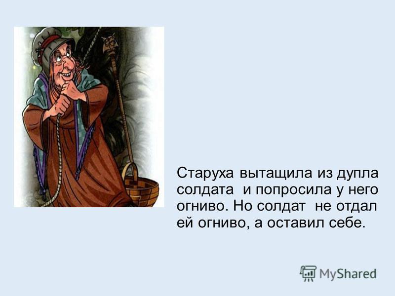 Старуха вытащила из дупла солдата и попросила у него огниво. Но солдат не отдал ей огниво, а оставил себе.