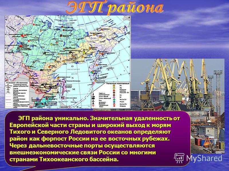 ЭГП района уникально. Значительная удаленность от Европейской части страны и широкий выход к морям Тихого и Северного Ледовитого океанов определяют район как форпост России на ее восточных рубежах. Через дальневосточные порты осуществляются внешнеэко