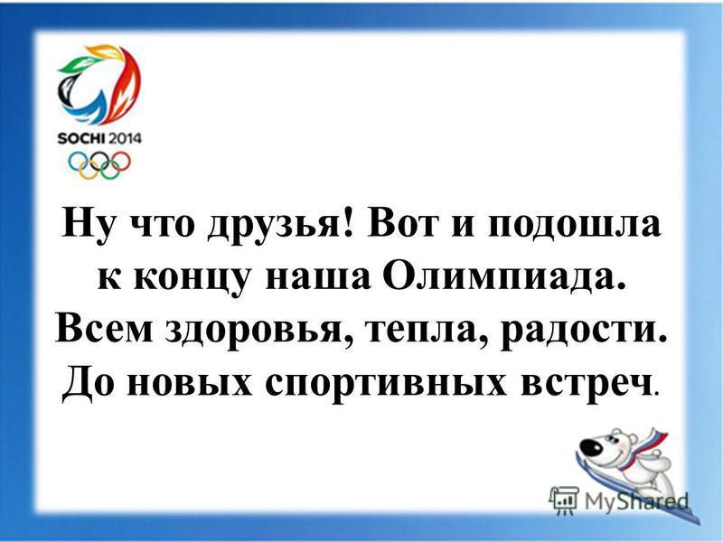 Ну что друзья! Вот и подошла к концу наша Олимпиада. Всем здоровья, тепла, радости. До новых спортивных встреч.