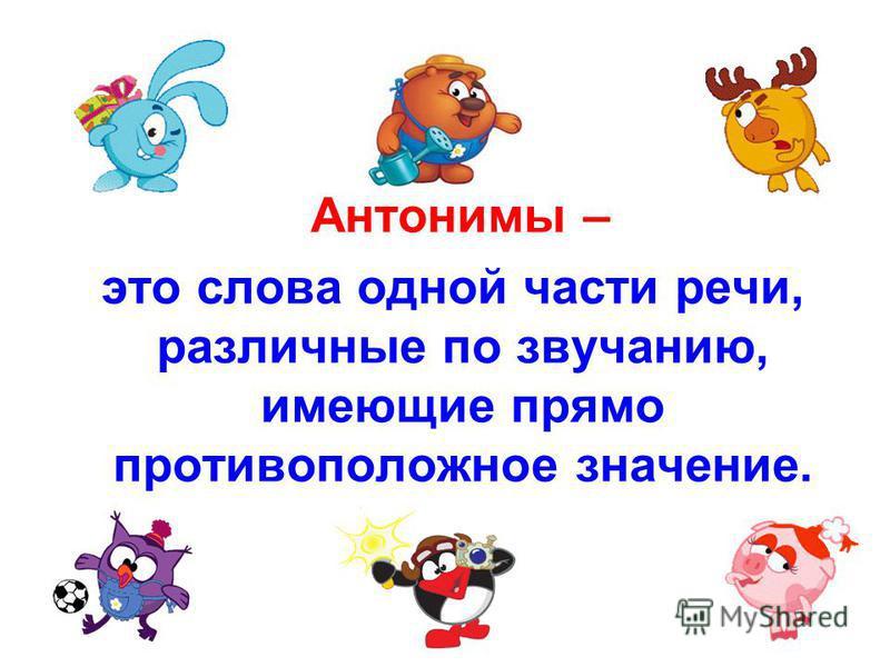 Антонимы – это слова одной части речи, различные по звучанию, имеющие прямо противоположное значение.