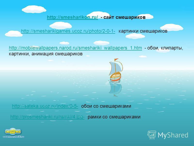 http://smesharikon.ru/http://smesharikon.ru/ - сайт смешариков http://smesharikigames.ucoz.ru/photo/2-0-1-http://smesharikigames.ucoz.ru/photo/2-0-1- картинки смешариков http://mobilewallpapers.narod.ru/smeshariki_wallpapers_1.htmhttp://mobilewallpap