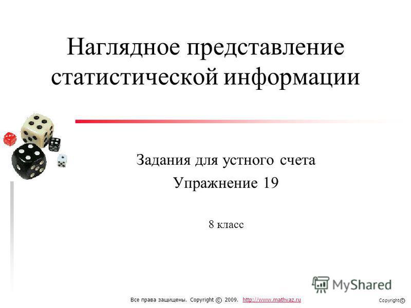 Наглядное представление статистической информации Задания для устного счета Упражнение 19 8 класс Все права защищены. Copyright 2009. http://www.mathvaz.ruhttp://www.mathvaz.ru с Copyright с