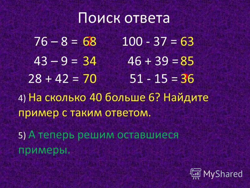 Поиск ответа 76 – 8 = 43 – 9 = 28 + 42 = 100 - 37 = 46 + 39 = 51 - 15 = 4) На сколько 40 больше 6? Найдите пример с таким ответом. 63 5) А теперь решим оставшиеся примеры. 70 8534 ?68 ?36